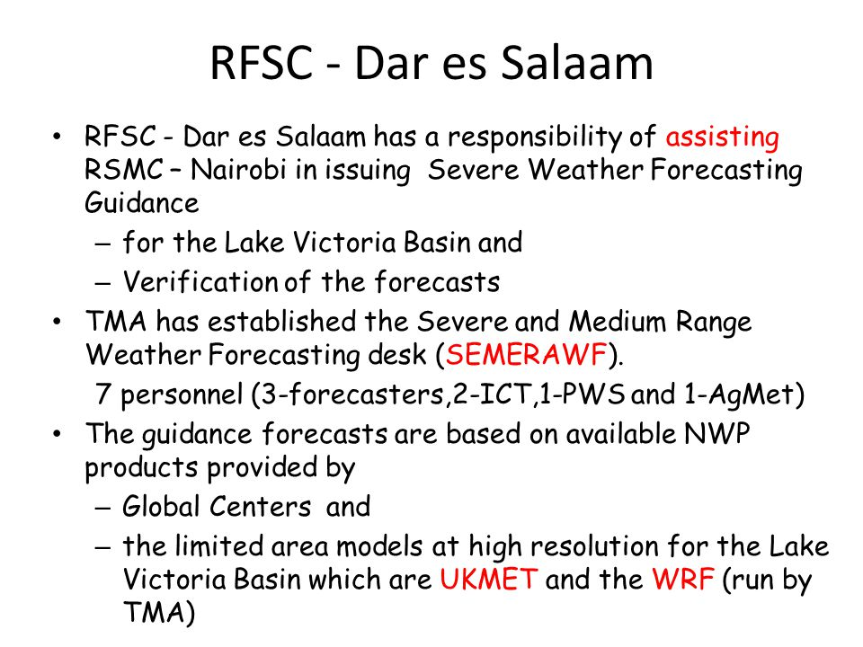 RFSC - Dar es Salaam • RFSC - Dar es Salaam has a responsibility of assisting RSMC – Nairobi in issuing Severe Weather Forecasting Guidance – for the Lake Victoria Basin and – Verification of the forecasts • TMA has established the Severe and Medium Range Weather Forecasting desk (SEMERAWF).