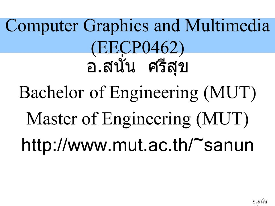 อ. สนั่น ศรีสุข Computer Graphics and Multimedia (EECP0462) อ. สนั่น ศรีสุข Bachelor of Engineering (MUT) Master of Engineering (MUT) http://www.mut.a