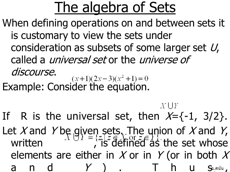 อ. สนั่น ศรีสุข The algebra of Sets When defining operations on and between sets it is customary to view the sets under consideration as subsets of so