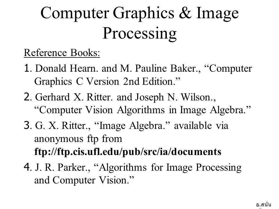 อ.สนั่น ศรีสุข Computer Graphics & Image Processing Reference Books: 1.