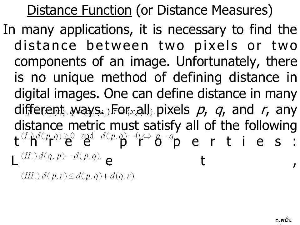 อ. สนั่น ศรีสุข Distance Function (or Distance Measures) In many applications, it is necessary to find the distance between two pixels or two componen
