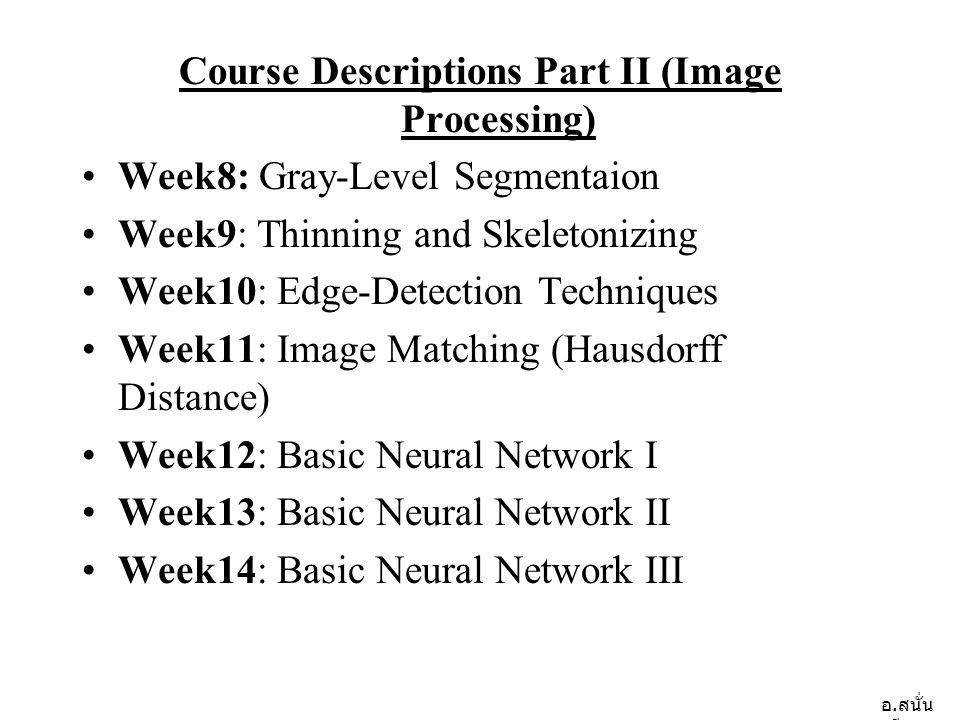 อ. สนั่น ศรีสุข Course Descriptions Part II (Image Processing) •Week8: Gray-Level Segmentaion •Week9: Thinning and Skeletonizing •Week10: Edge-Detecti