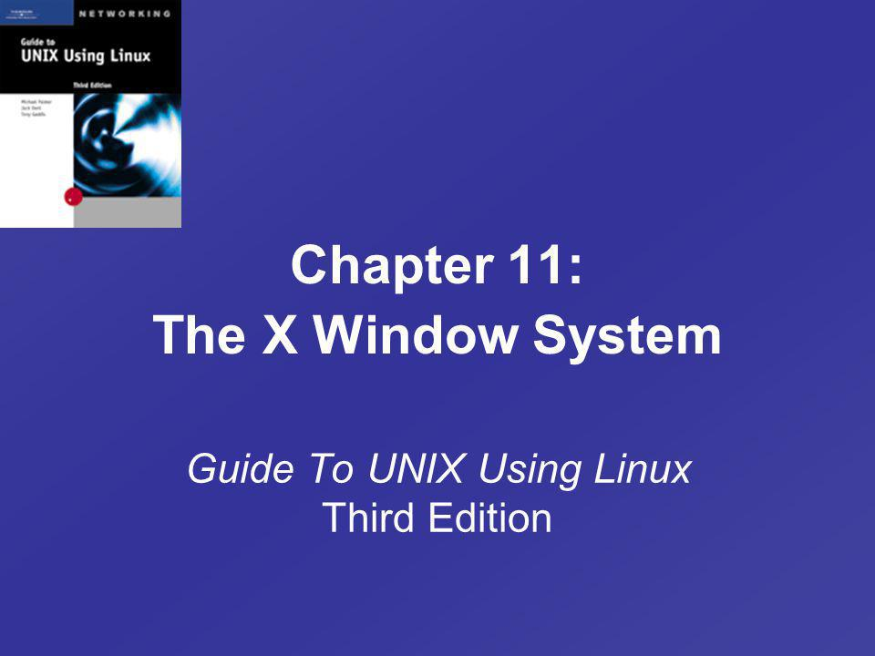 Chapter 11: The X Window System Guide To UNIX Using Linux Third Edition