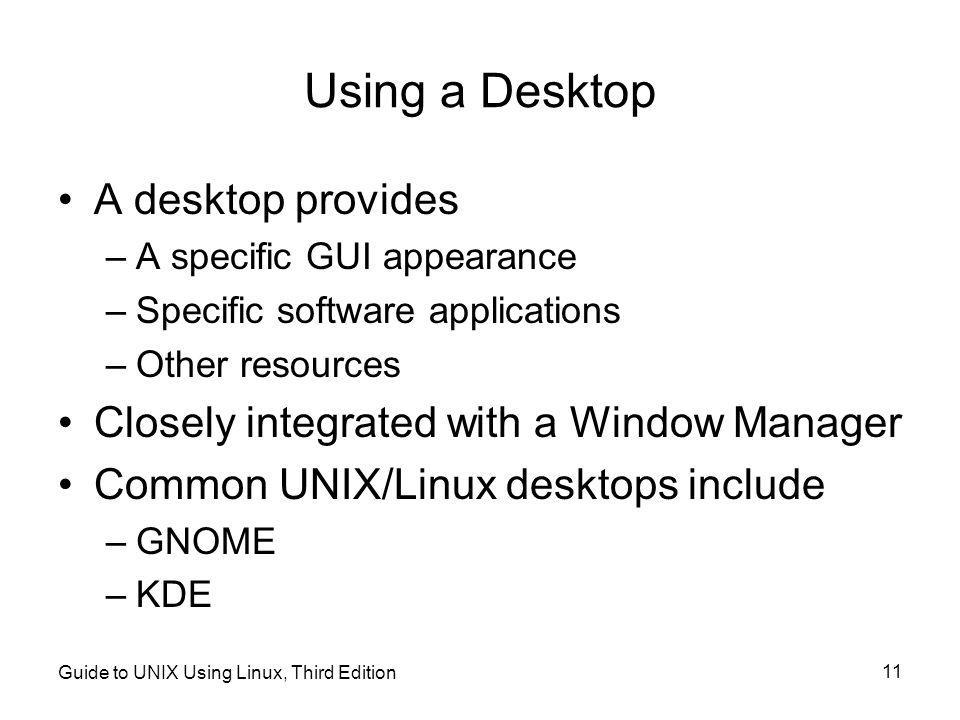 Guide to UNIX Using Linux, Third Edition 11 Using a Desktop •A desktop provides –A specific GUI appearance –Specific software applications –Other resources •Closely integrated with a Window Manager •Common UNIX/Linux desktops include –GNOME –KDE