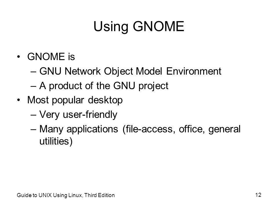 Guide to UNIX Using Linux, Third Edition 12 Using GNOME •GNOME is –GNU Network Object Model Environment –A product of the GNU project •Most popular desktop –Very user-friendly –Many applications (file-access, office, general utilities)