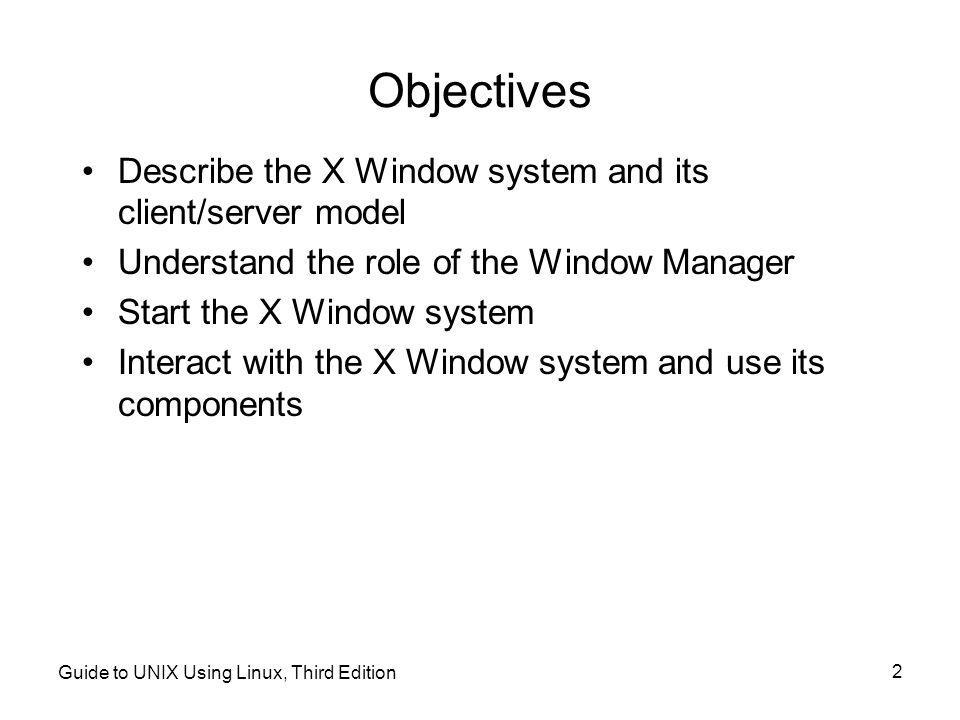 Guide to UNIX Using Linux, Third Edition 2 Objectives •Describe the X Window system and its client/server model •Understand the role of the Window Manager •Start the X Window system •Interact with the X Window system and use its components