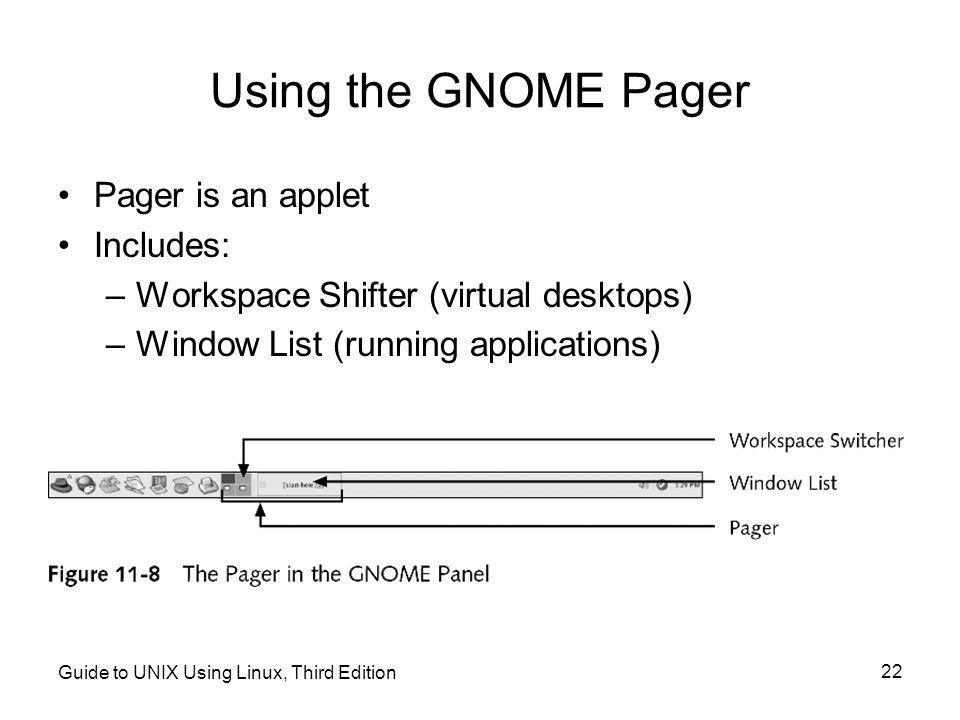 Guide to UNIX Using Linux, Third Edition 22 Using the GNOME Pager •Pager is an applet •Includes: –Workspace Shifter (virtual desktops) –Window List (running applications)
