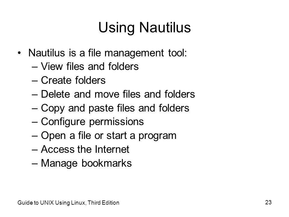 Guide to UNIX Using Linux, Third Edition 23 Using Nautilus •Nautilus is a file management tool: –View files and folders –Create folders –Delete and move files and folders –Copy and paste files and folders –Configure permissions –Open a file or start a program –Access the Internet –Manage bookmarks