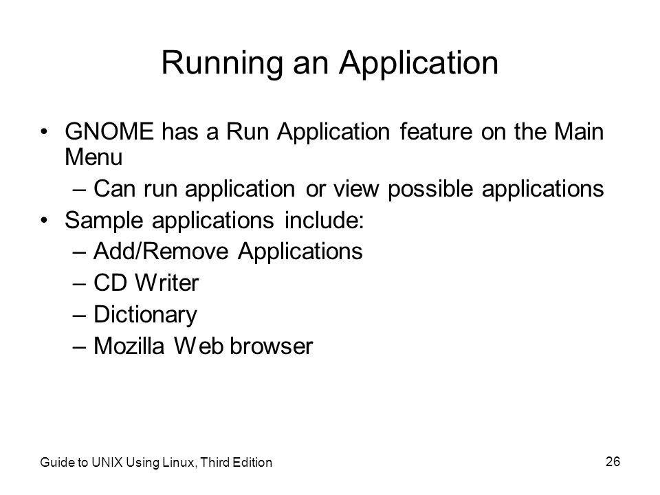 Guide to UNIX Using Linux, Third Edition 26 Running an Application •GNOME has a Run Application feature on the Main Menu –Can run application or view possible applications •Sample applications include: –Add/Remove Applications –CD Writer –Dictionary –Mozilla Web browser