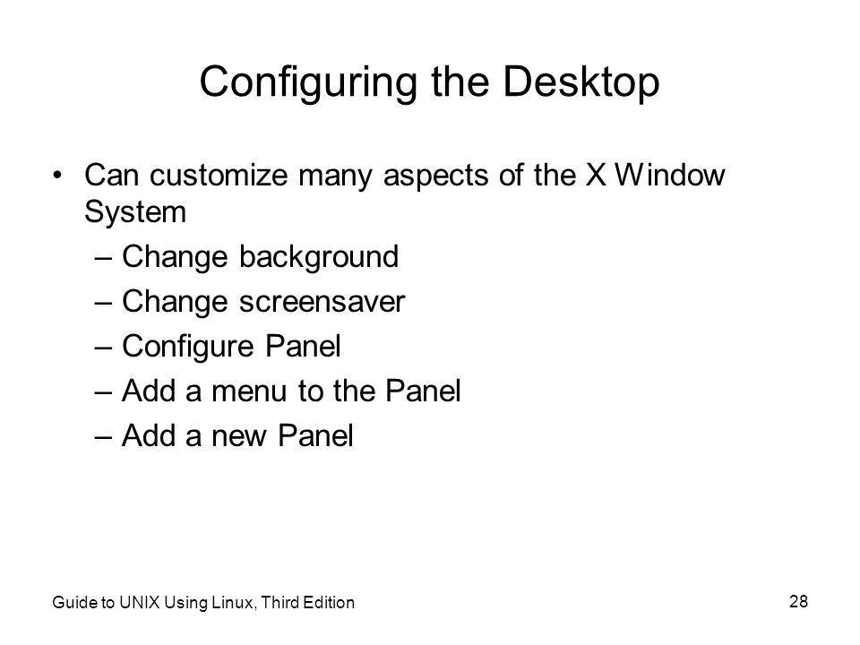 Guide to UNIX Using Linux, Third Edition 28 Configuring the Desktop •Can customize many aspects of the X Window System –Change background –Change screensaver –Configure Panel –Add a menu to the Panel –Add a new Panel