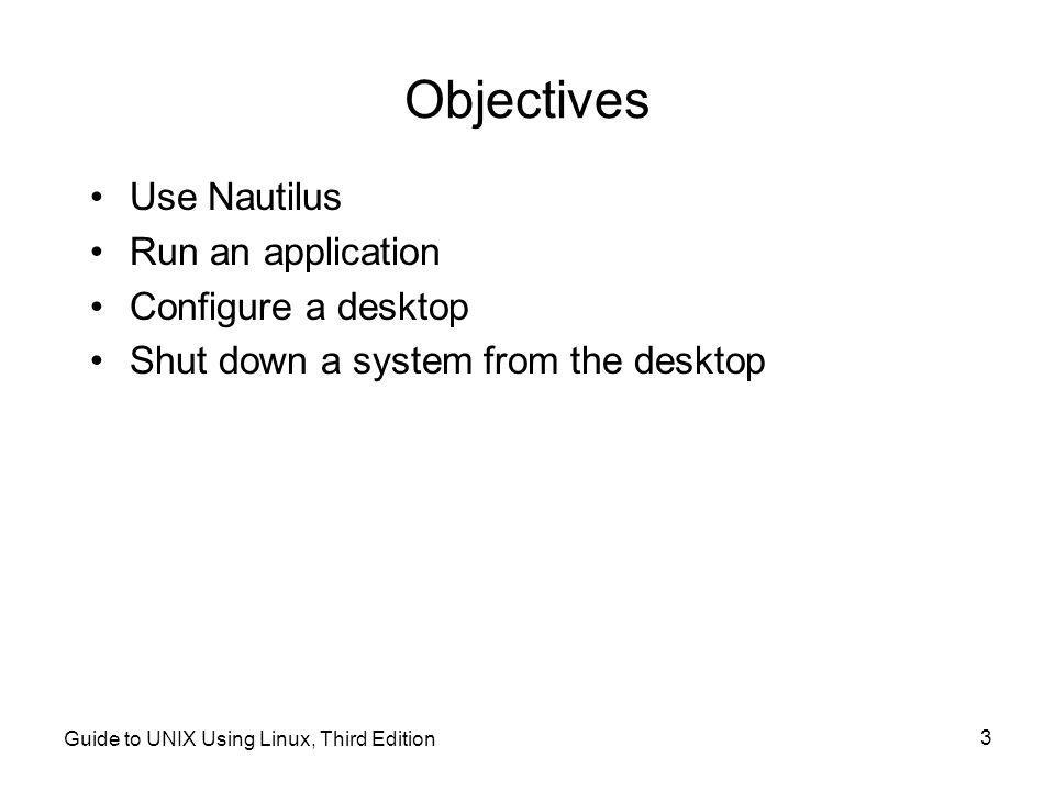 Guide to UNIX Using Linux, Third Edition 3 Objectives •Use Nautilus •Run an application •Configure a desktop •Shut down a system from the desktop