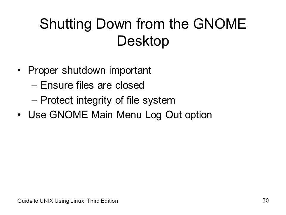 Guide to UNIX Using Linux, Third Edition 30 Shutting Down from the GNOME Desktop •Proper shutdown important –Ensure files are closed –Protect integrity of file system •Use GNOME Main Menu Log Out option