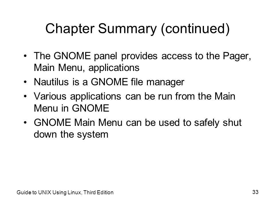 Guide to UNIX Using Linux, Third Edition 33 Chapter Summary (continued) •The GNOME panel provides access to the Pager, Main Menu, applications •Nautilus is a GNOME file manager •Various applications can be run from the Main Menu in GNOME •GNOME Main Menu can be used to safely shut down the system