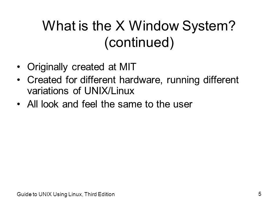 Guide to UNIX Using Linux, Third Edition 5 What is the X Window System.