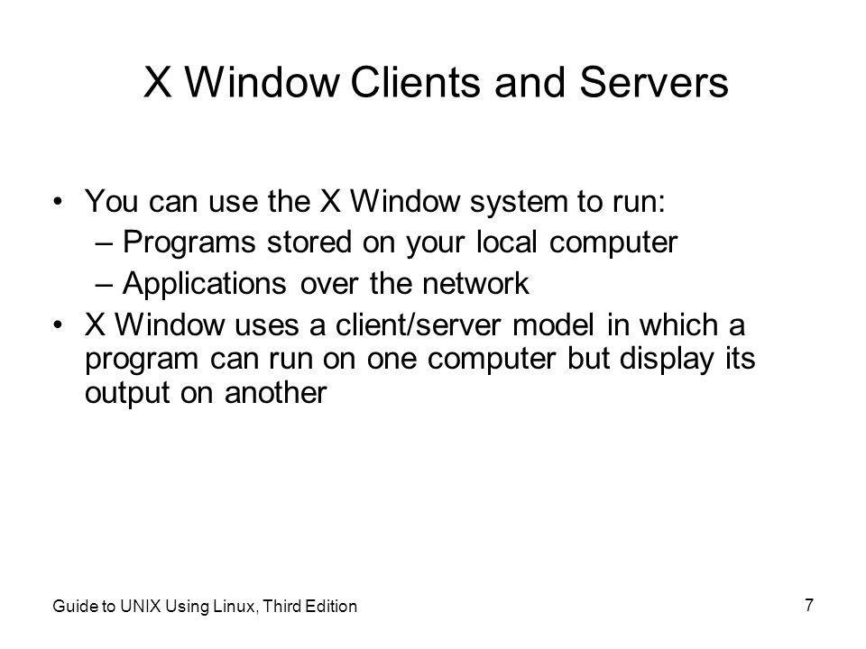 Guide to UNIX Using Linux, Third Edition 7 X Window Clients and Servers •You can use the X Window system to run: –Programs stored on your local computer –Applications over the network •X Window uses a client/server model in which a program can run on one computer but display its output on another