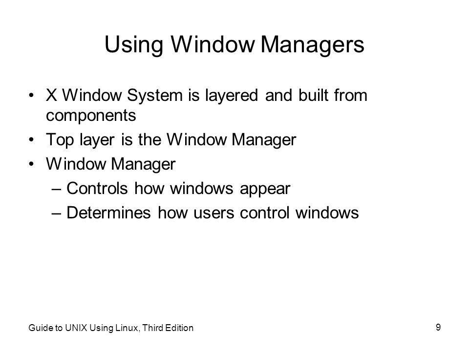 Guide to UNIX Using Linux, Third Edition 9 Using Window Managers •X Window System is layered and built from components •Top layer is the Window Manager •Window Manager –Controls how windows appear –Determines how users control windows