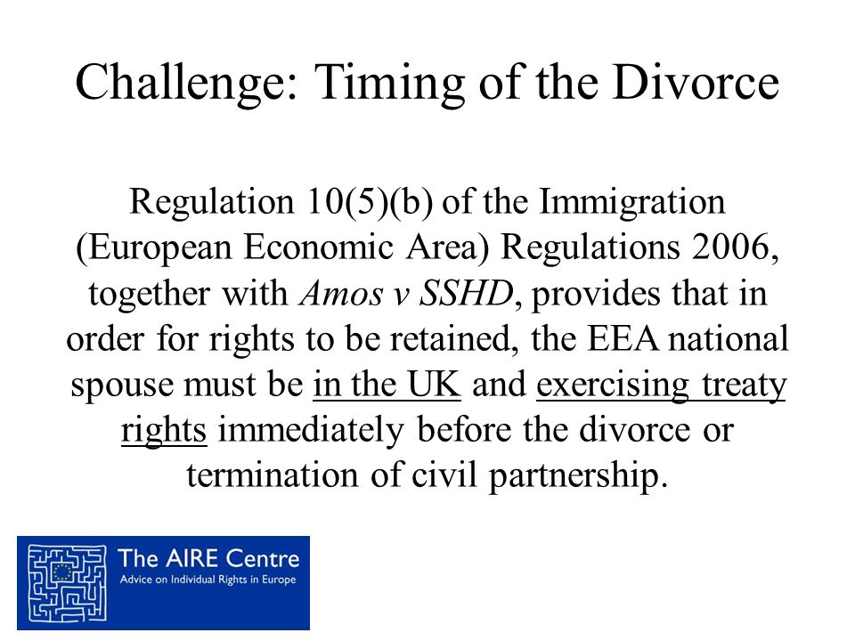 Challenge: Timing of the Divorce Regulation 10(5)(b) of the Immigration (European Economic Area) Regulations 2006, together with Amos v SSHD, provides that in order for rights to be retained, the EEA national spouse must be in the UK and exercising treaty rights immediately before the divorce or termination of civil partnership.