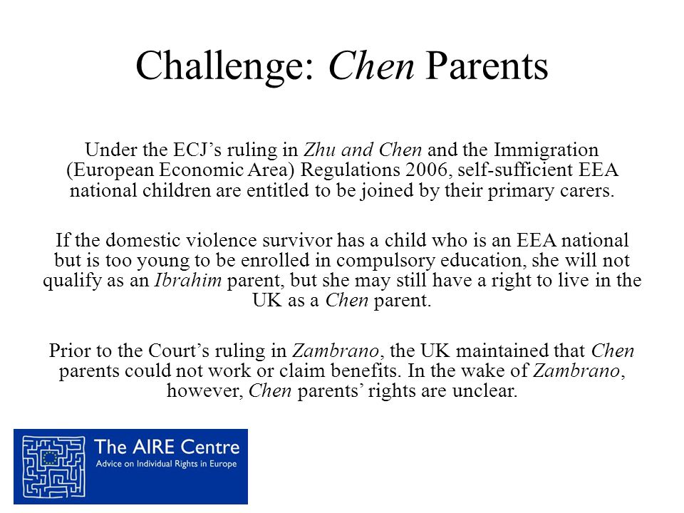 Challenge: Chen Parents Under the ECJ's ruling in Zhu and Chen and the Immigration (European Economic Area) Regulations 2006, self-sufficient EEA national children are entitled to be joined by their primary carers.