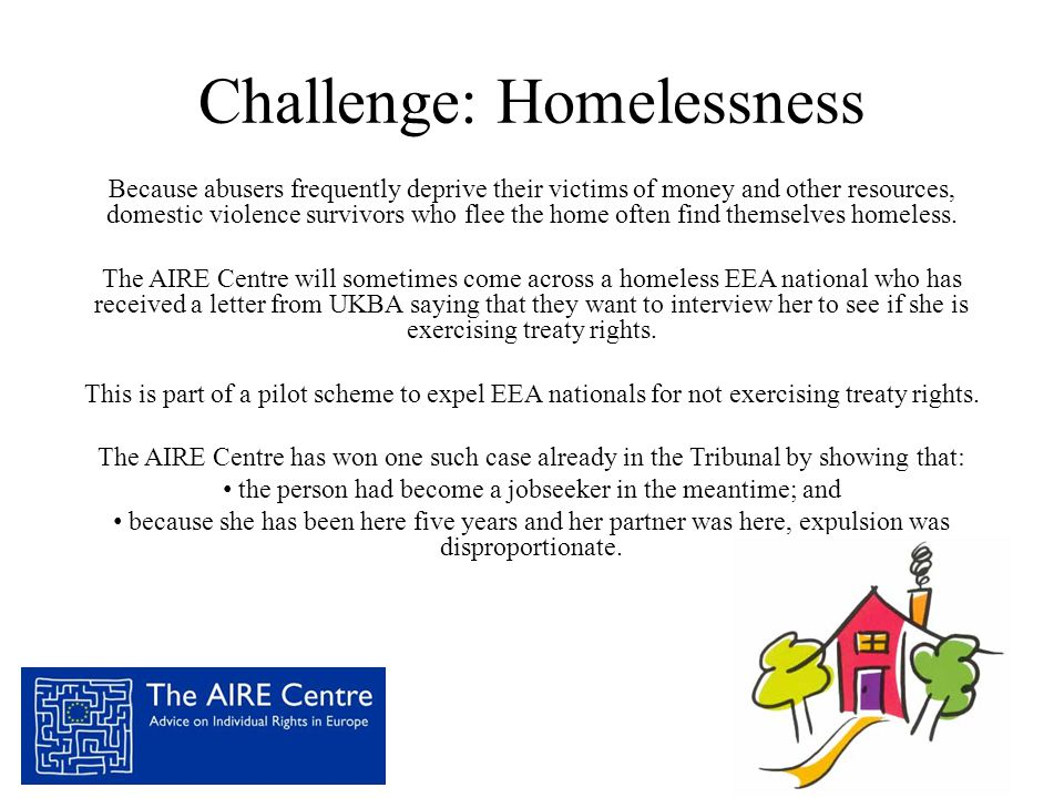 Challenge: Homelessness Because abusers frequently deprive their victims of money and other resources, domestic violence survivors who flee the home often find themselves homeless.