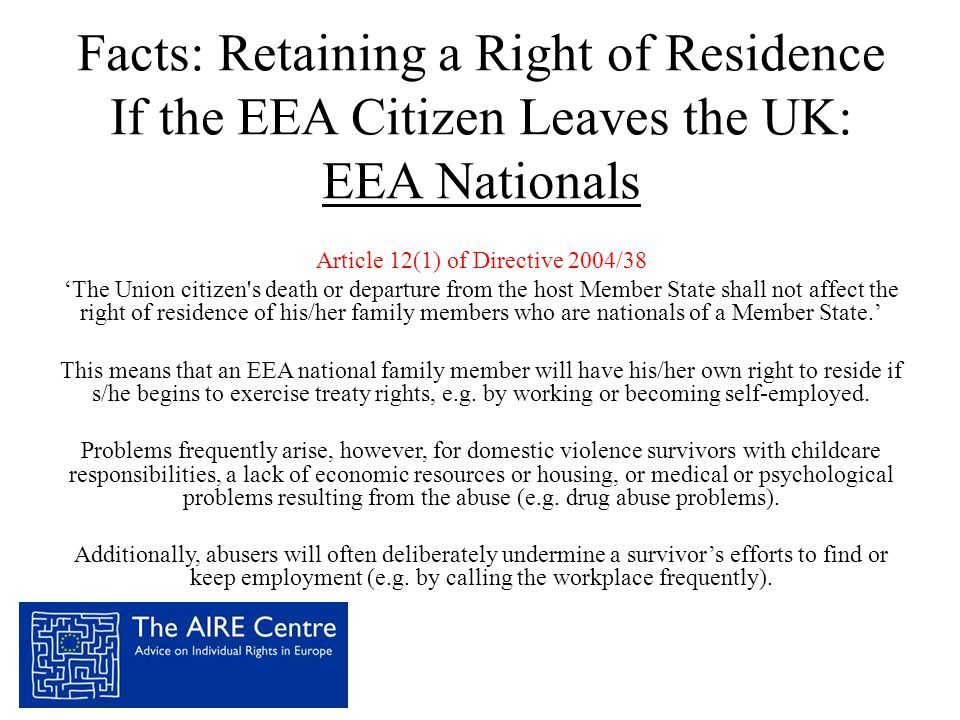 Facts: Retaining a Right of Residence If the EEA Citizen Leaves the UK: EEA Nationals Article 12(1) of Directive 2004/38 'The Union citizen s death or departure from the host Member State shall not affect the right of residence of his/her family members who are nationals of a Member State.' This means that an EEA national family member will have his/her own right to reside if s/he begins to exercise treaty rights, e.g.