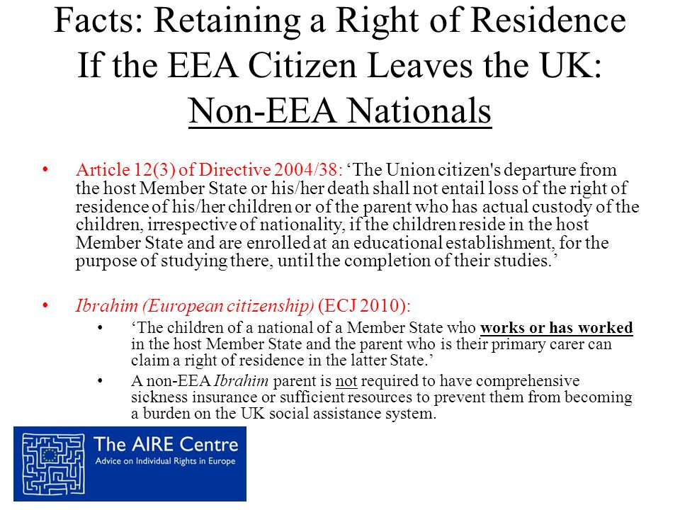 Facts: Retaining a Right of Residence If the EEA Citizen Leaves the UK: Non-EEA Nationals • Article 12(3) of Directive 2004/38: 'The Union citizen s departure from the host Member State or his/her death shall not entail loss of the right of residence of his/her children or of the parent who has actual custody of the children, irrespective of nationality, if the children reside in the host Member State and are enrolled at an educational establishment, for the purpose of studying there, until the completion of their studies.' • Ibrahim (European citizenship) (ECJ 2010): • 'The children of a national of a Member State who works or has worked in the host Member State and the parent who is their primary carer can claim a right of residence in the latter State.' • A non-EEA Ibrahim parent is not required to have comprehensive sickness insurance or sufficient resources to prevent them from becoming a burden on the UK social assistance system.