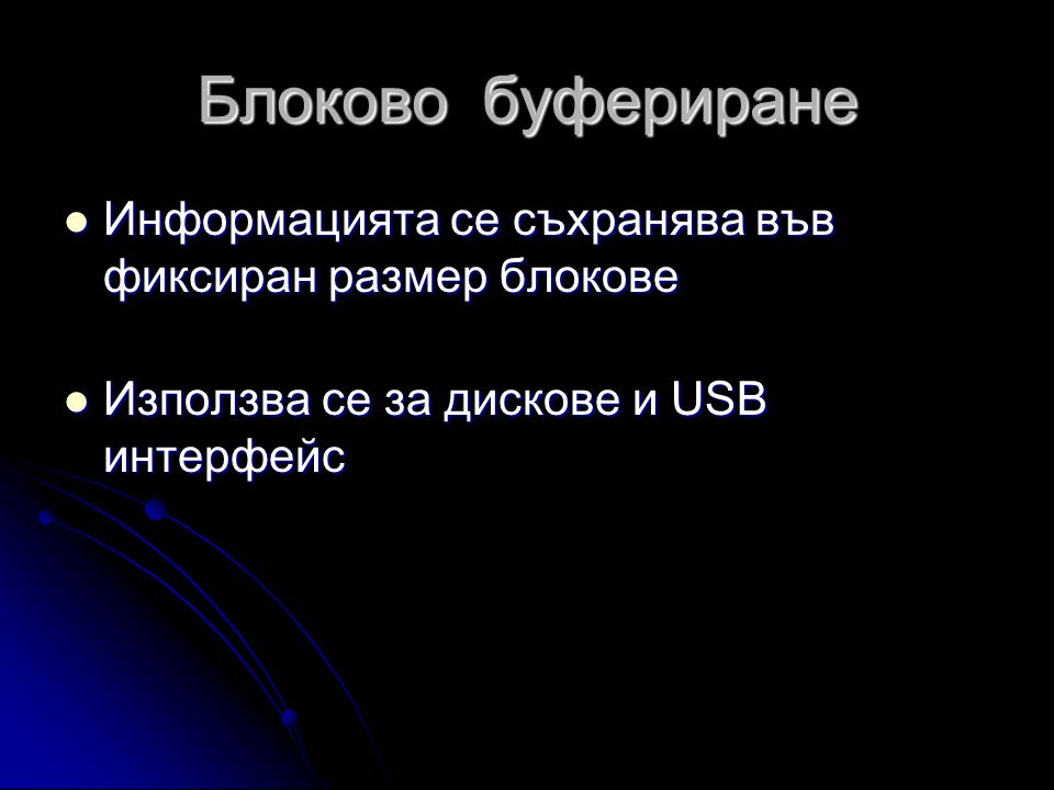 Блоково буфериране  Информацията се съхранява във фиксиран размер блокове  Използва се за дискове и USB интерфейс