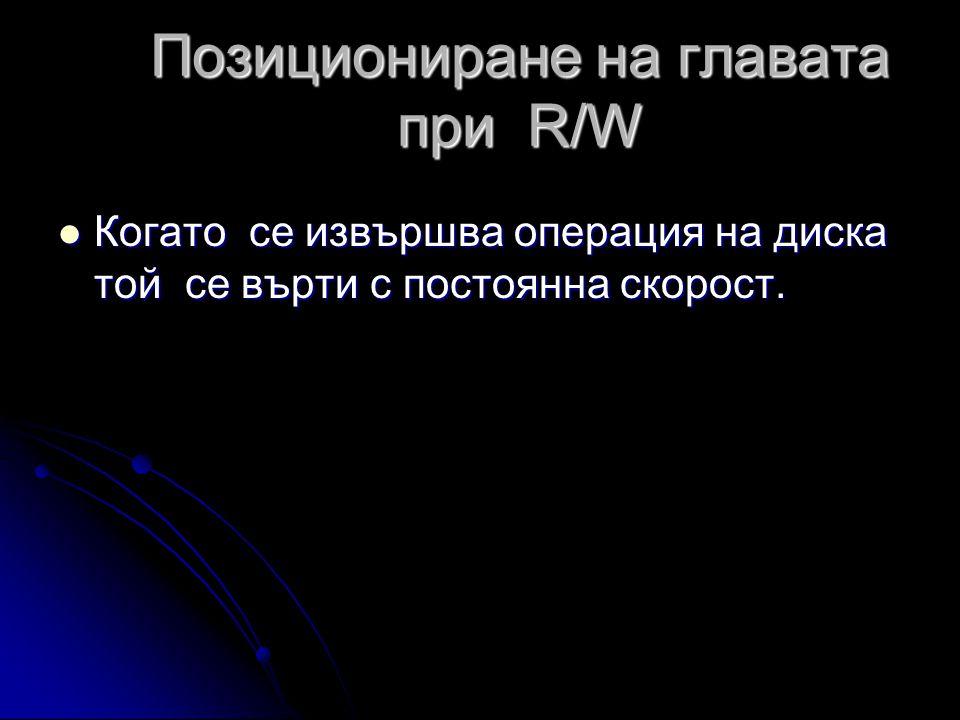 Позициониране на главата при R/W  Когато се извършва операция на диска той се върти с постоянна скорост.