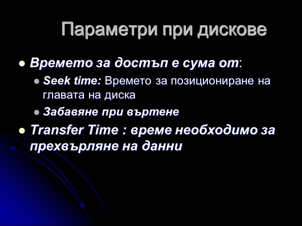 Параметри при дискове  Времето за достъп е сума от:  Seek time: Времето за позициониране на главата на диска  Забавяне при въртене  Transfer Time : време необходимо за прехвърляне на данни