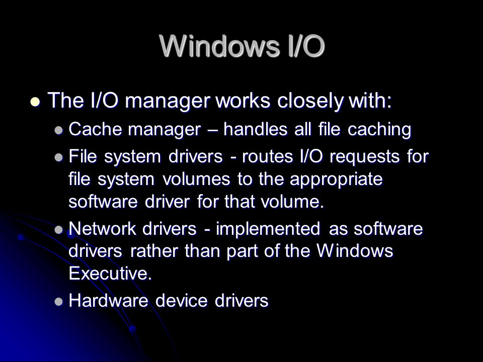 Windows I/O  The I/O manager works closely with:  Cache manager – handles all file caching  File system drivers - routes I/O requests for file system volumes to the appropriate software driver for that volume.