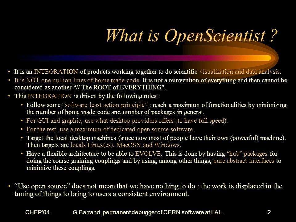 CHEP 04G.Barrand, permanent debugger of CERN software at LAL.2 What is OpenScientist .