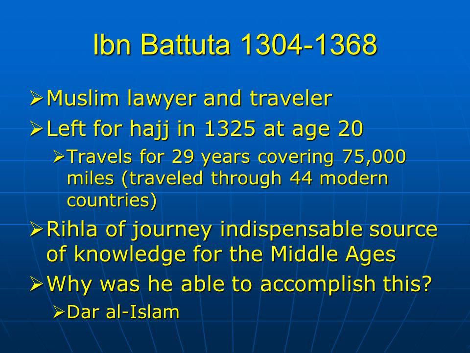 Ibn Battuta 1304-1368  Muslim lawyer and traveler  Left for hajj in 1325 at age 20  Travels for 29 years covering 75,000 miles (traveled through 44 modern countries)  Rihla of journey indispensable source of knowledge for the Middle Ages  Why was he able to accomplish this.