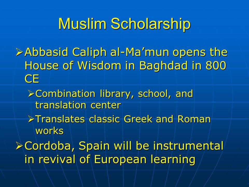 Muslim Scholarship  Abbasid Caliph al-Ma'mun opens the House of Wisdom in Baghdad in 800 CE  Combination library, school, and translation center  Translates classic Greek and Roman works  Cordoba, Spain will be instrumental in revival of European learning