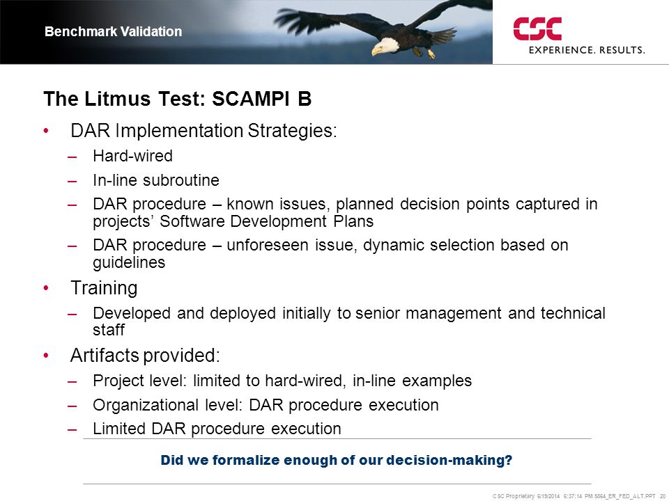 CSC Proprietary 6/19/2014 6:37:37 PM 5864_ER_FED_ALT.PPT 20 The Litmus Test: SCAMPI B Did we formalize enough of our decision-making? Benchmark Valida