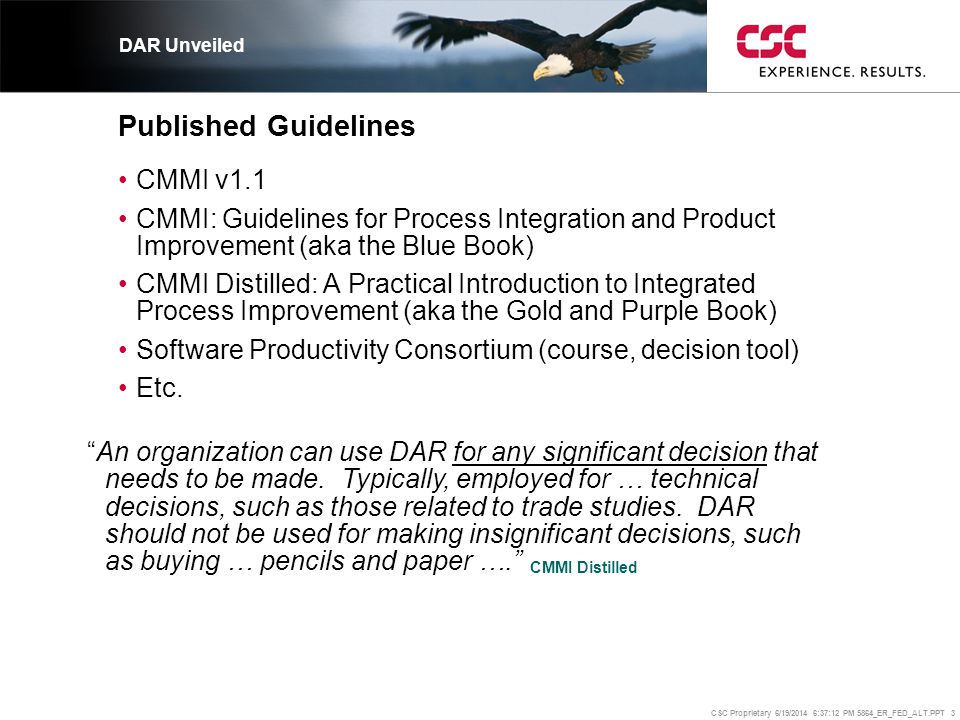 CSC Proprietary 6/19/2014 6:37:37 PM 5864_ER_FED_ALT.PPT 4 Purpose The purpose of Decision Analysis and Resolution (DAR) is to analyze possible decisions using a formal evaluation process that evaluates identified alternatives against established criteria. •One specific goal: Evaluate Alternatives –SP 1.1-1 Establish Guidelines for Decision Analysis –SP 1.2-1 Establish Evaluation Criteria –SP 1.3-1 Identify Alternative Solutions –SP 1.4-1 Select Evaluation Methods –SP 1.5-1 Evaluate Alternatives –SP 1.6-1 Select Solutions DAR Unveiled Staged – a Level 3 PA: GG3: Institutionalize a Defined Process Continuous: GG1: Achieve Specific Goals GG2: Institutionalize a Managed Process GG3: Institutionalize a Defined Process GG4: Institutionalize a Quantitatively Managed Process GG5: Institutionalize an Optimizing Process i.e., a structured approach