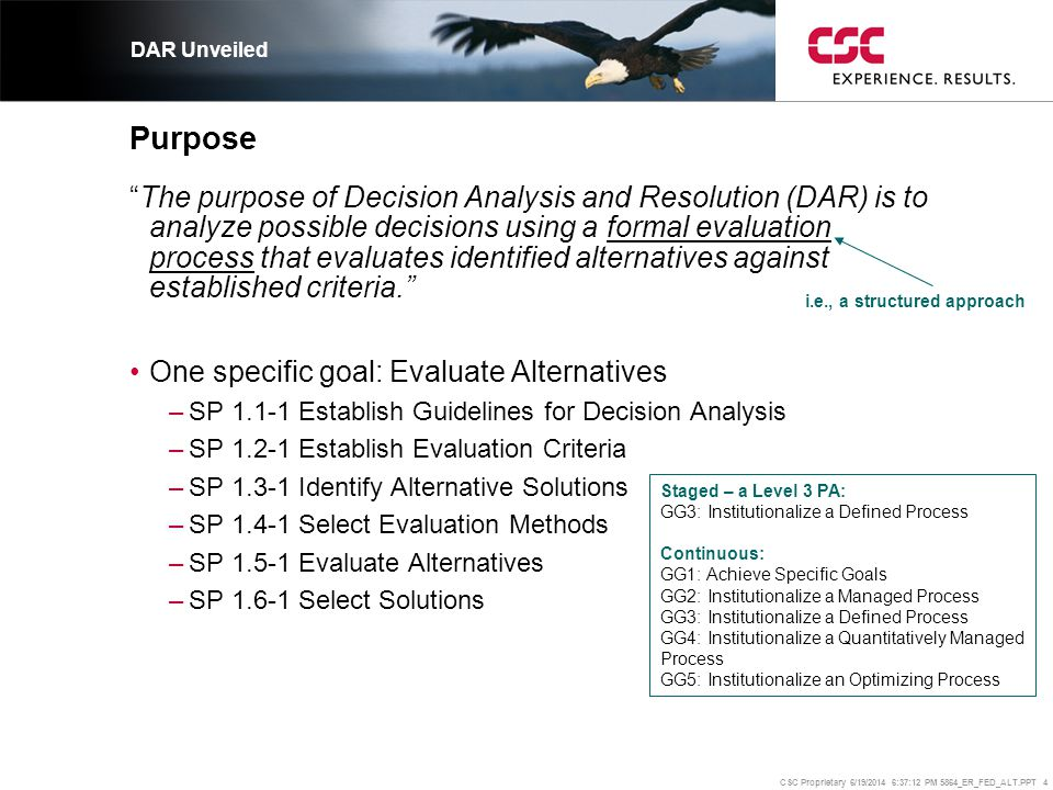 """CSC Proprietary 6/19/2014 6:37:37 PM 5864_ER_FED_ALT.PPT 4 Purpose """"The purpose of Decision Analysis and Resolution (DAR) is to analyze possible decis"""