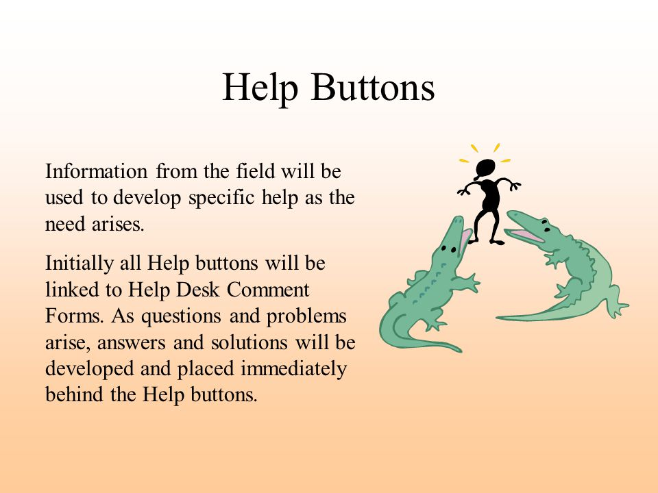 Help Buttons Information from the field will be used to develop specific help as the need arises. Initially all Help buttons will be linked to Help De
