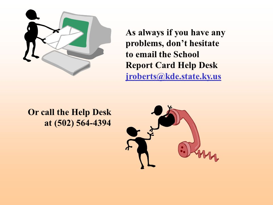 As always if you have any problems, don't hesitate to email the School Report Card Help Desk jroberts@kde.state.ky.us Or call the Help Desk at (502) 5