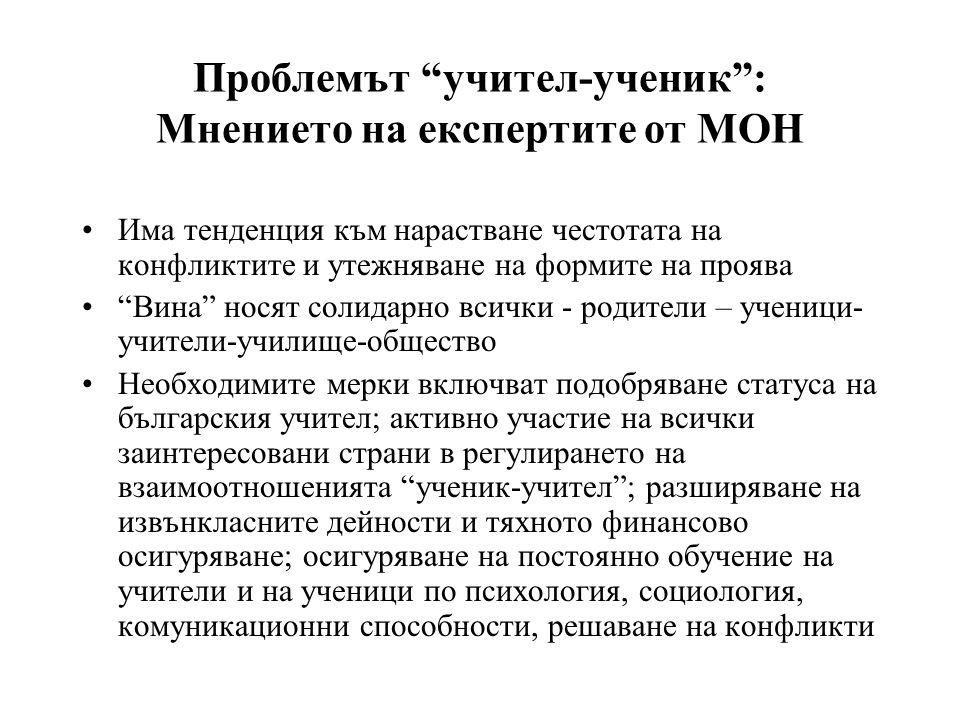 Проблемът учител-ученик : Мнението на експертите от МОН •Има тенденция към нарастване честотата на конфликтите и утежняване на формите на проява • Вина носят солидарно всички - родители – ученици- учители-училище-общество •Необходимите мерки включват подобряване статуса на българския учител; активно участие на всички заинтересовани страни в регулирането на взаимоотношенията ученик-учител ; разширяване на извънкласните дейности и тяхното финансово осигуряване; осигуряване на постоянно обучение на учители и на ученици по психология, социология, комуникационни способности, решаване на конфликти