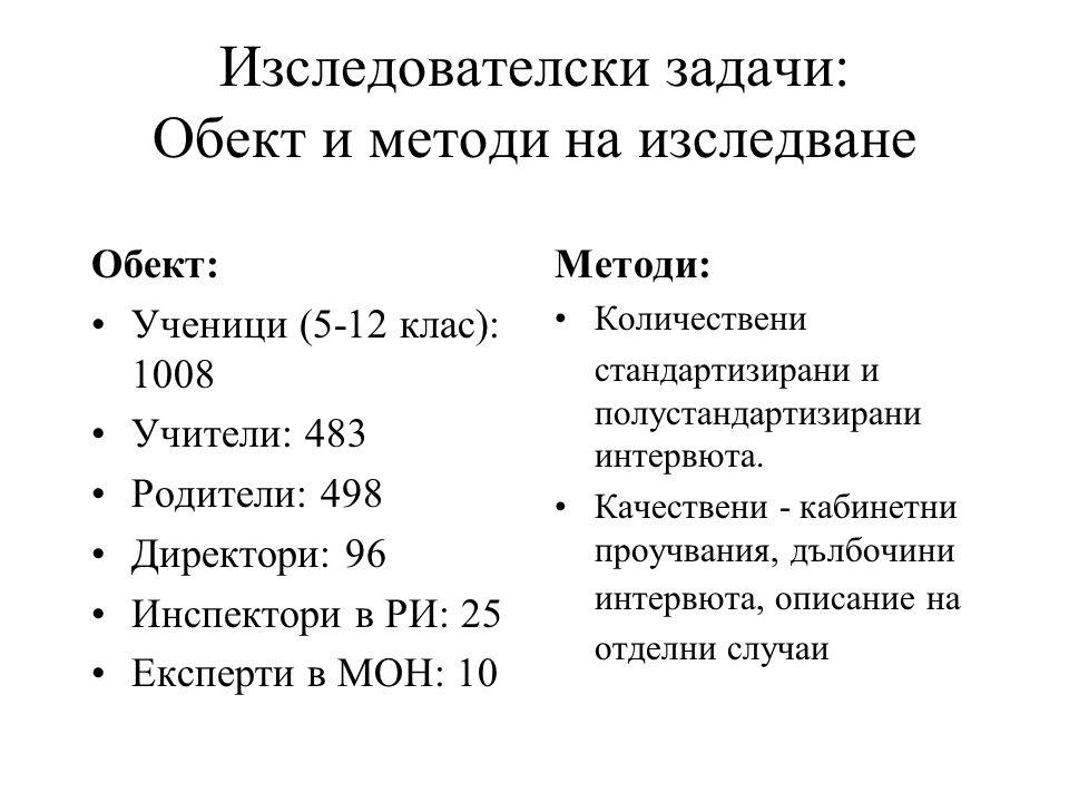 Изследователски задачи: Обект и методи на изследване Обект: •Ученици (5-12 клас): 1008 •Учители: 483 •Родители: 498 •Директори: 96 •Инспектори в РИ: 25 •Експерти в МОН: 10 Методи: •Количествени стандартизирани и полустандартизирани интервюта.