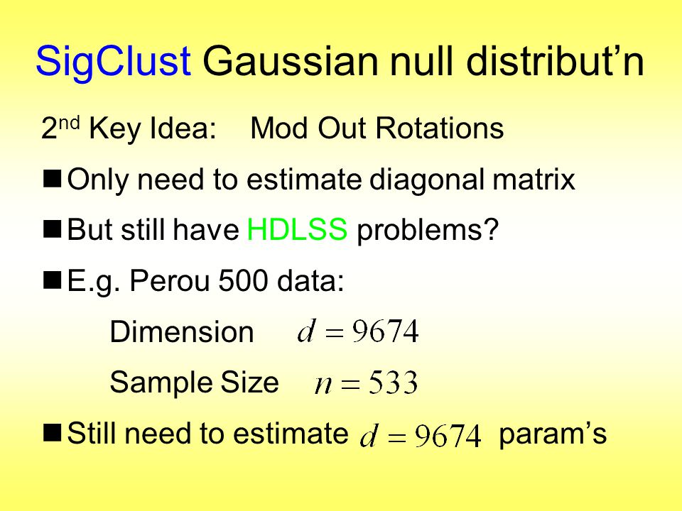 SigClust Gaussian null distribut'n 2 nd Key Idea: Mod Out Rotations  Only need to estimate diagonal matrix  But still have HDLSS problems.