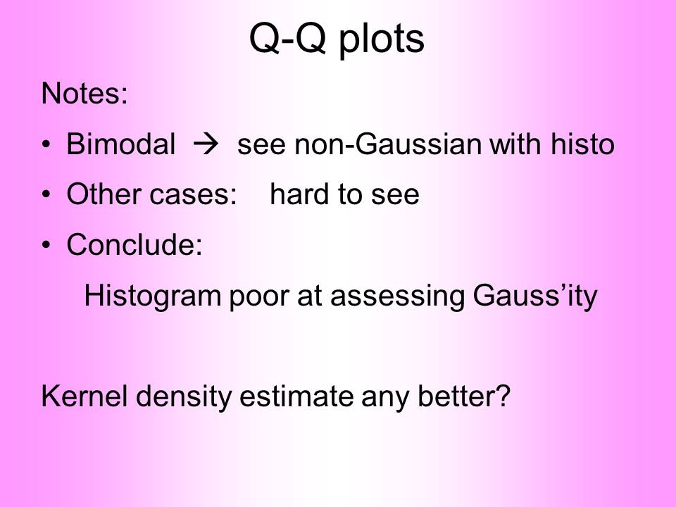 Q-Q plots Notes: •Bimodal  see non-Gaussian with histo •Other cases: hard to see •Conclude: Histogram poor at assessing Gauss'ity Kernel density estimate any better?