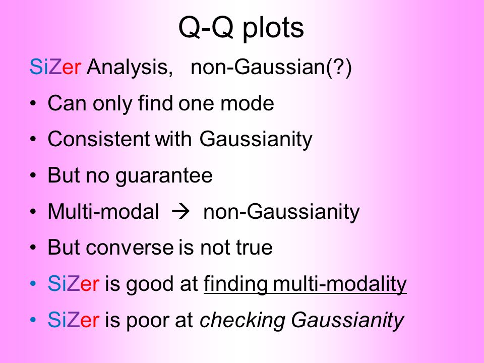 Q-Q plots SiZer Analysis, non-Gaussian(?) •Can only find one mode •Consistent with Gaussianity •But no guarantee •Multi-modal  non-Gaussianity •But converse is not true •SiZer is good at finding multi-modality •SiZer is poor at checking Gaussianity