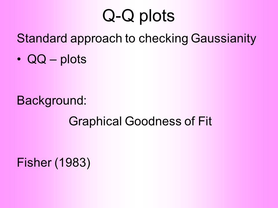 Q-Q plots Standard approach to checking Gaussianity •QQ – plots Background: Graphical Goodness of Fit Fisher (1983)