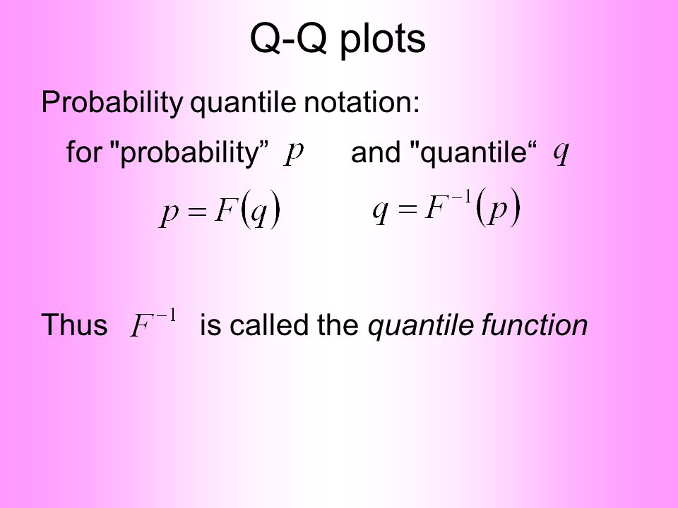 Q-Q plots Probability quantile notation: for probability and quantile Thus is called the quantile function