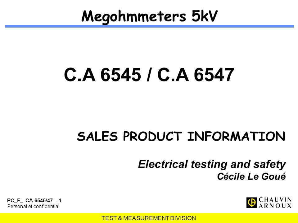 TEST & MEASUREMENT DIVISION PC_F_ CA 6545/47 - 1 Personal et confidential Megohmmeters 5kV C.A 6545 / C.A 6547 SALES PRODUCT INFORMATION Electrical testing and safety Cécile Le Goué