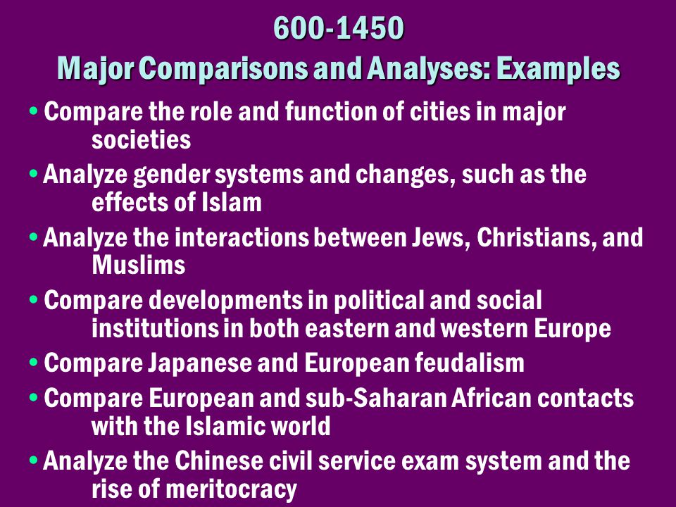 600-1450 Major Comparisons and Analyses: Examples •Compare the role and function of cities in major societies •Analyze gender systems and changes, suc