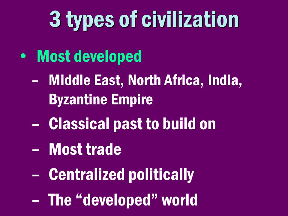 3 types of civilization •Most developed –Middle East, North Africa, India, Byzantine Empire –Classical past to build on –Most trade –Centralized polit