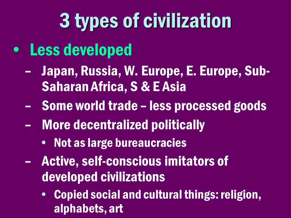 3 types of civilization •Less developed –Japan, Russia, W. Europe, E. Europe, Sub- Saharan Africa, S & E Asia –Some world trade – less processed goods