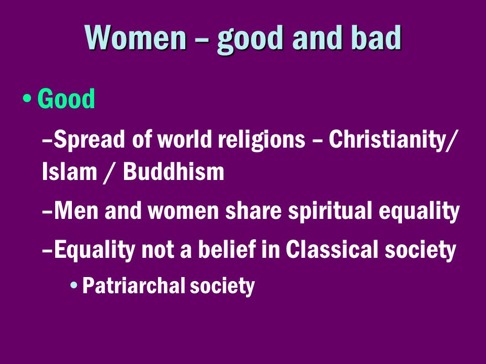 Women – good and bad •Good –Spread of world religions – Christianity/ Islam / Buddhism –Men and women share spiritual equality –Equality not a belief