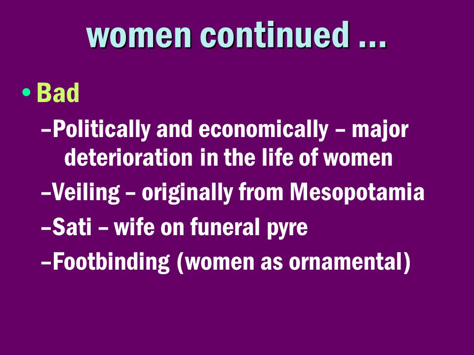women continued … •Bad –Politically and economically – major deterioration in the life of women –Veiling – originally from Mesopotamia –Sati – wife on